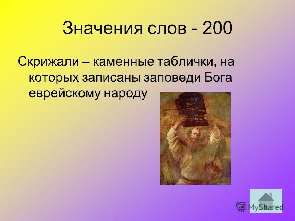 Значения слов - 200 Скрижали – каменные таблички, на которых записаны заповеди Бога еврейскому народу