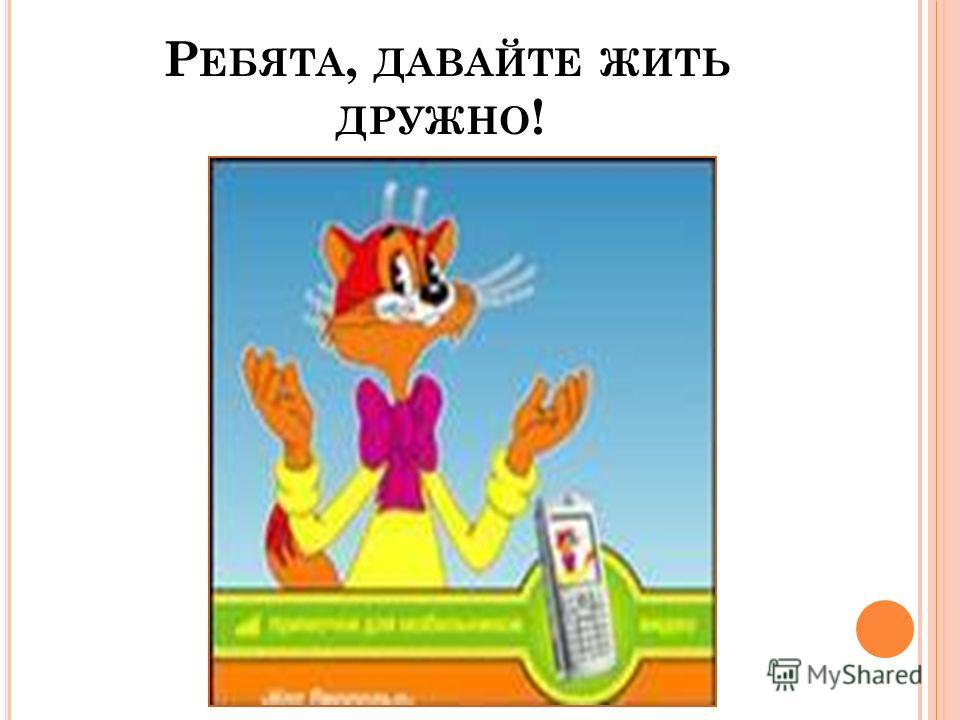 Р ЕБЯТА, ДАВАЙТЕ ЖИТЬ ДРУЖНО !