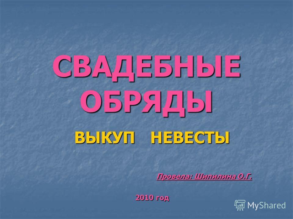 СВАДЕБНЫЕ ОБРЯДЫ ВЫКУП НЕВЕСТЫ Провела: Шипилина О.Г. 2010 год