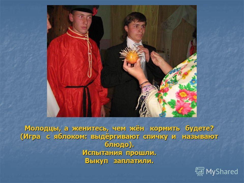 Молодцы, а женитесь, чем жён кормить будете? (Игра с яблоком: выдёргивают спичку и называют блюдо). Испытания прошли. Выкуп заплатили.