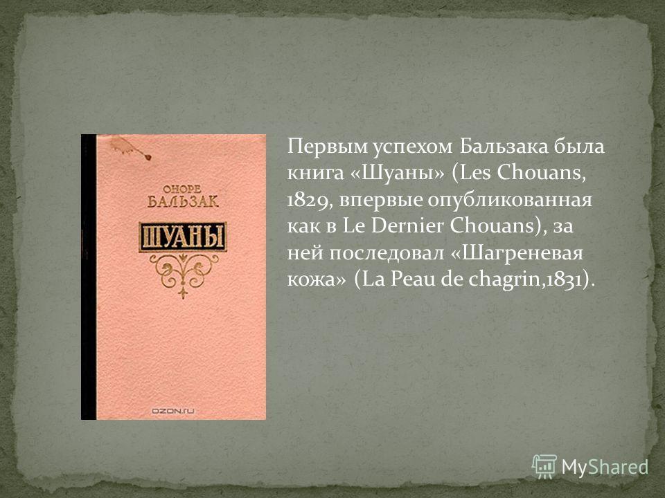 Первым успехом Бальзака была книга «Шуаны» (Les Chouans, 1829, впервые опубликованная как в Le Dernier Chouans), за ней последовал «Шагреневая кожа» (La Peau de chagrin,1831).