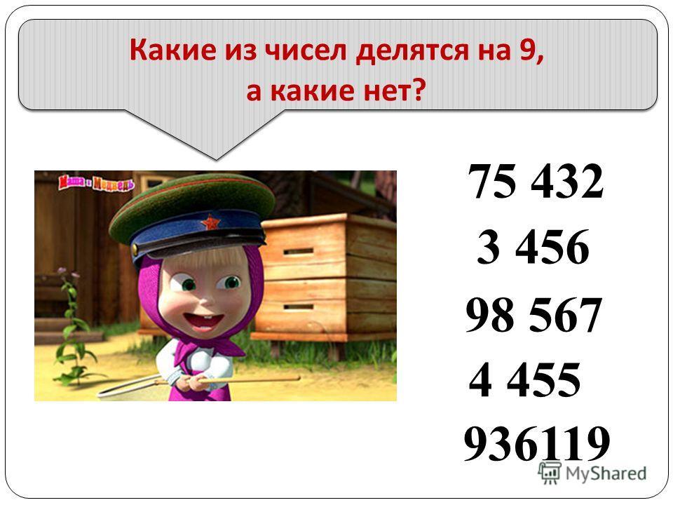 Какие из чисел делятся на 9, а какие нет ? 75 432 98 567 3 456 4 455 936119