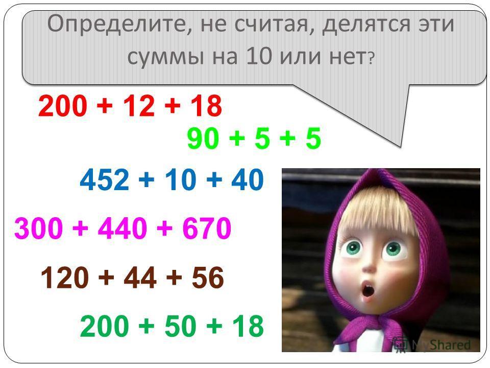 Определите, не считая, делятся эти суммы на 10 или нет ? 200 + 12 + 18 200 + 50 + 18 452 + 10 + 40 90 + 5 + 5 120 + 44 + 56 300 + 440 + 670
