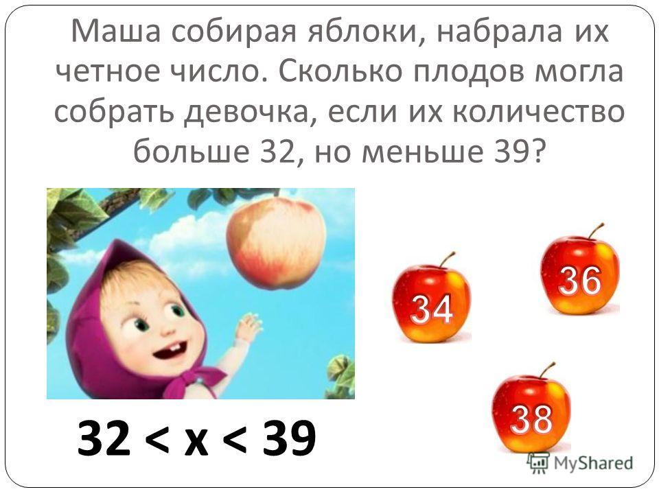 Маша собирая яблоки, набрала их четное число. Сколько плодов могла собрать девочка, если их количество больше 32, но меньше 39? 32 < x < 39