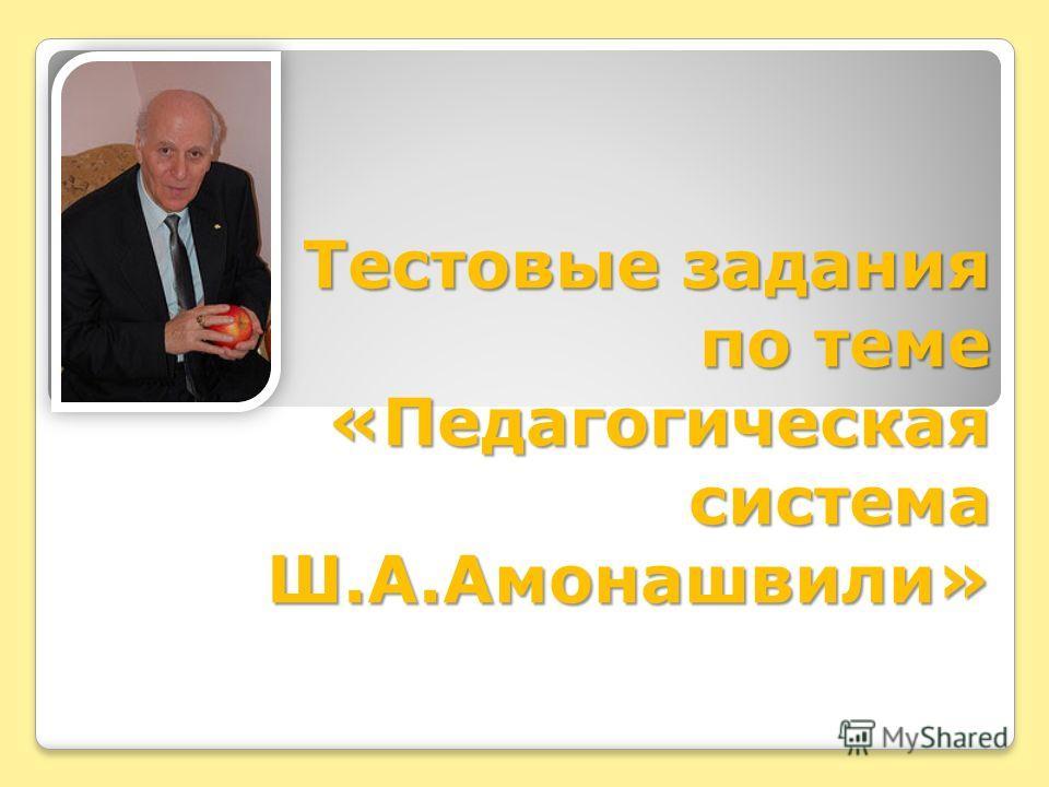 Тестовые задания по теме «Педагогическая система Ш.А.Амонашвили»
