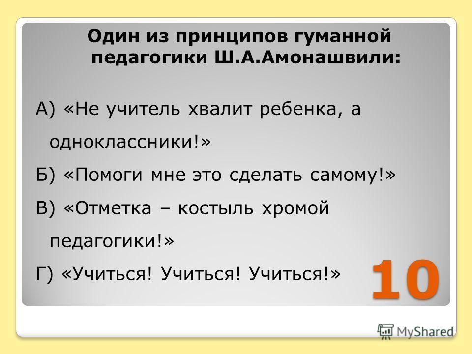 10 Один из принципов гуманной педагогики Ш.А.Амонашвили: А) «Не учитель хвалит ребенка, а одноклассники!» Б) «Помоги мне это сделать самому!» В) «Отметка – костыль хромой педагогики!» Г) «Учиться! Учиться! Учиться!»
