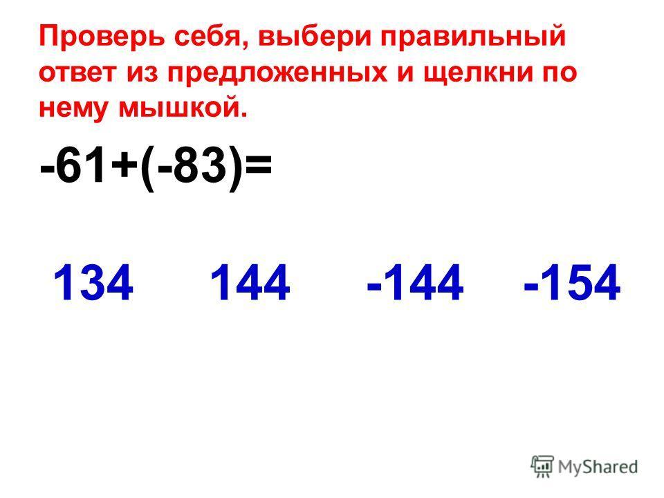 -61+(-83)= -154134144-144 Проверь себя, выбери правильный ответ из предложенных и щелкни по нему мышкой.