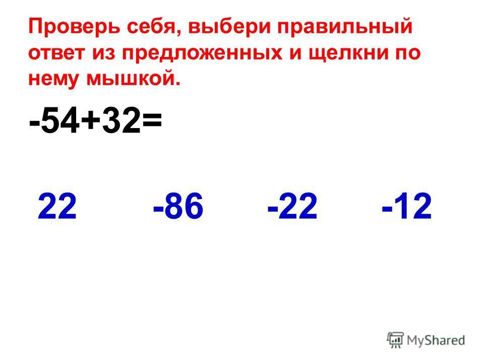 -54+32= -1222-86-22 Проверь себя, выбери правильный ответ из предложенных и щелкни по нему мышкой.