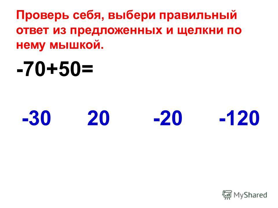 -70+50= -120-3020-20 Проверь себя, выбери правильный ответ из предложенных и щелкни по нему мышкой.