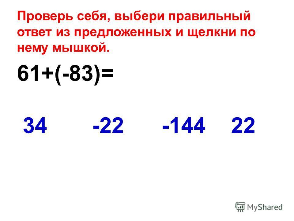 61+(-83)= 2234-22-144 Проверь себя, выбери правильный ответ из предложенных и щелкни по нему мышкой.