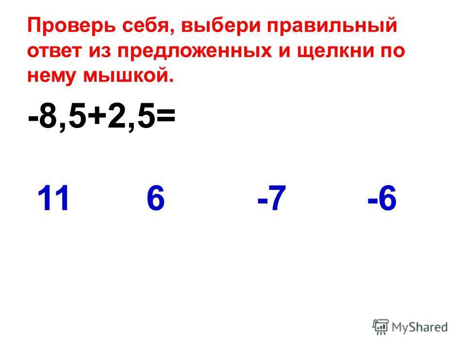 -8,5+2,5= -6116-7 Проверь себя, выбери правильный ответ из предложенных и щелкни по нему мышкой.