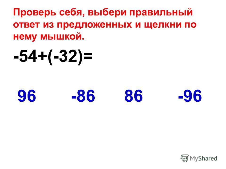 -54+(-32)= -9696-8686 Проверь себя, выбери правильный ответ из предложенных и щелкни по нему мышкой.