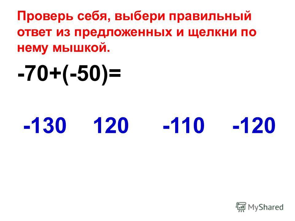 -70+(-50)= -120-130120-110 Проверь себя, выбери правильный ответ из предложенных и щелкни по нему мышкой.