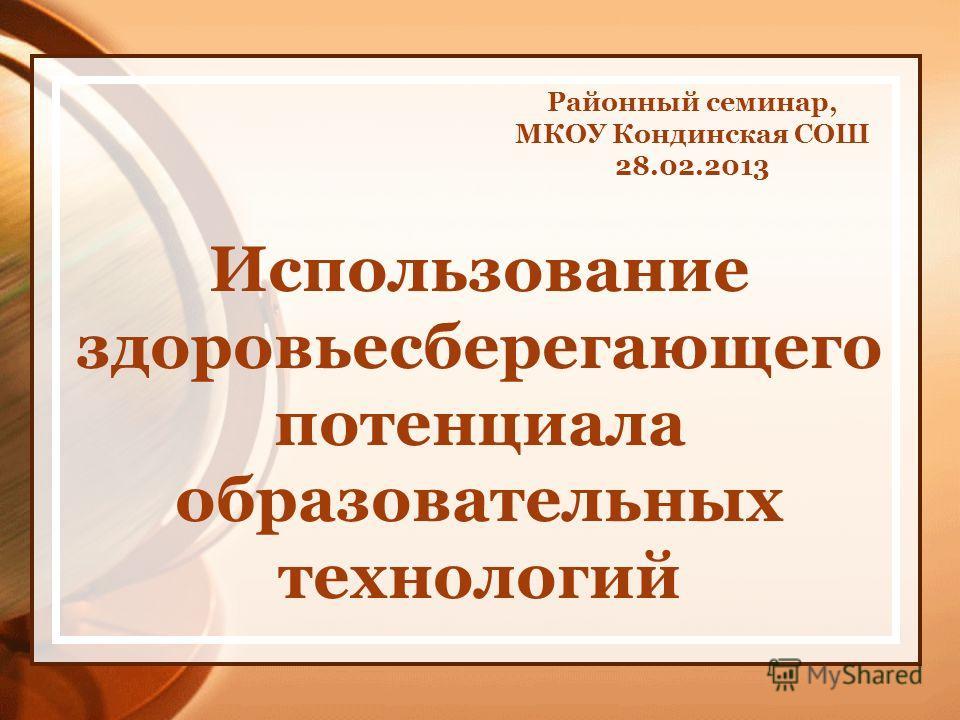 Районный семинар, МКОУ Кондинская СОШ 28.02.2013 Использование здоровьесберегающего потенциала образовательных технологий
