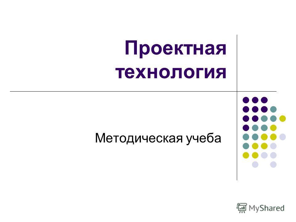 Проектная технология Методическая учеба