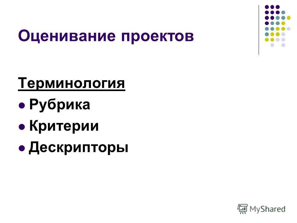 Оценивание проектов Терминология Рубрика Критерии Дескрипторы