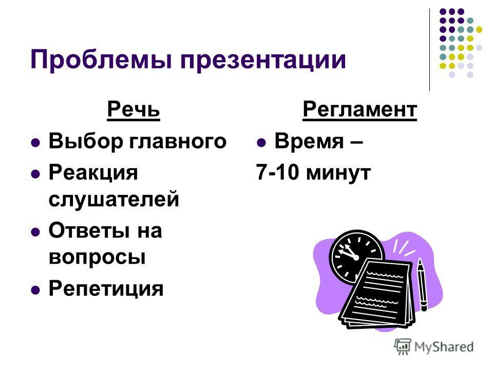 Проблемы презентации Речь Выбор главного Реакция слушателей Ответы на вопросы Репетиция Регламент Время – 7-10 минут
