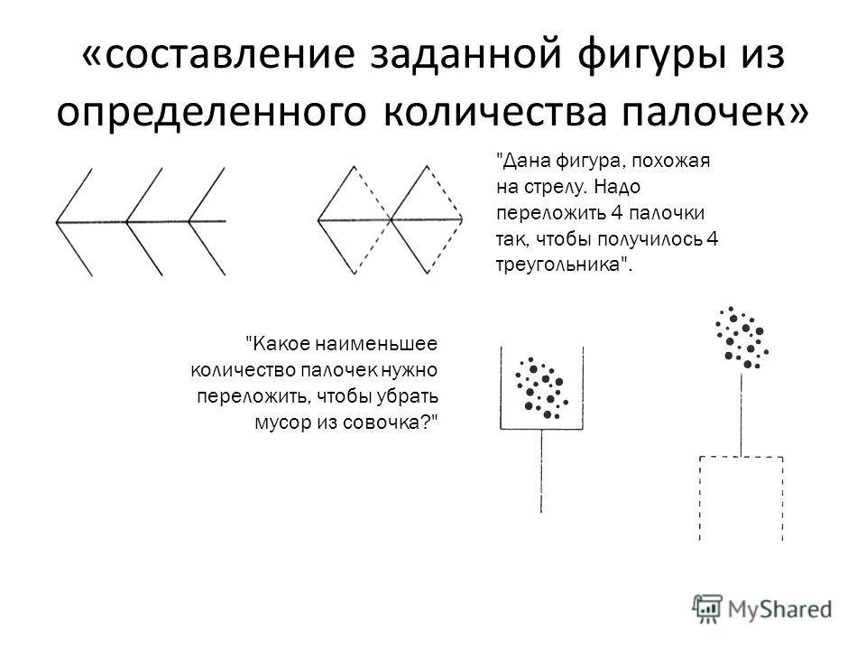 «составление заданной фигуры из определенного количества палочек» Какое наименьшее количество палочек нужно переложить, чтобы убрать мусор из совочка? Дана фигура, похожая на стрелу. Надо переложить 4 палочки так, чтобы получилось 4 треугольника.