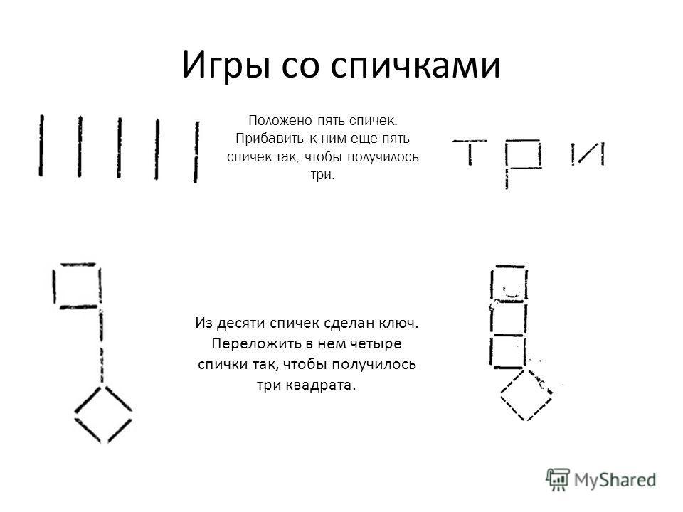 Игры со спичками Положено пять спичек. Прибавить к ним еще пять спичек так, чтобы получилось три. Из десяти спичек сделан ключ. Переложить в нем четыре спички так, чтобы получилось три квадрата.