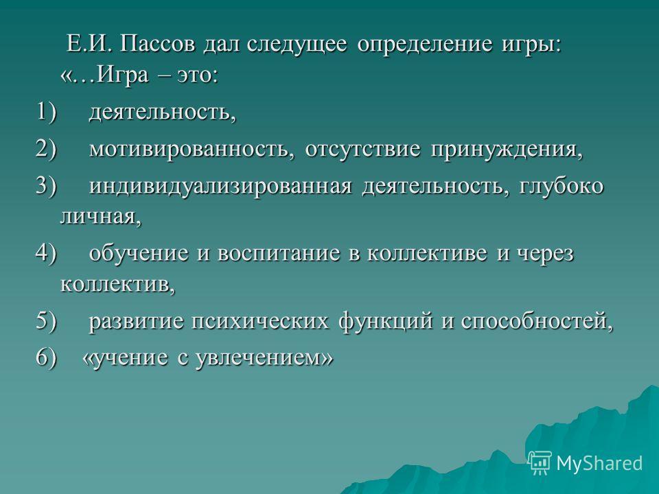 Е.И. Пассов дал следущее определение игры: «…Игра – это: Е.И. Пассов дал следущее определение игры: «…Игра – это: 1) деятельность, 2) мотивированность, отсутствие принуждения, 3) индивидуализированная деятельность, глубоко личная, 4) обучение и воспи