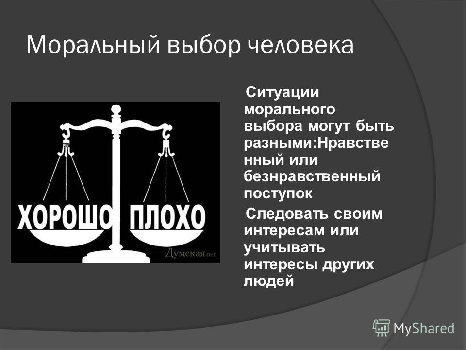 Моральный выбор человека Ситуации морального выбора могут быть разными:Нравстве нный или безнравственный поступок Следовать своим интересам или учитывать интересы других людей