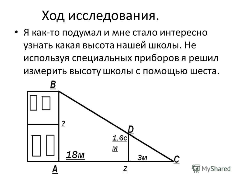 Ход исследования. Я как-то подумал и мне стало интересно узнать какая высота нашей школы. Не используя специальных приборов я решил измерить высоту школы с помощью шеста.