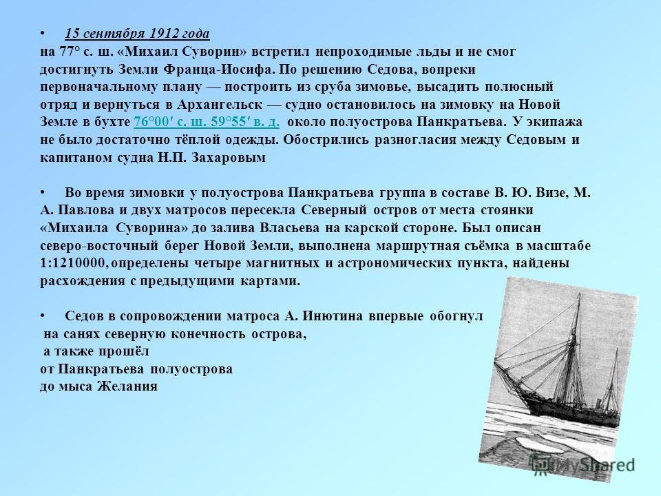 15 сентября 1912 года на 77° с. ш. «Михаил Суворин» встретил непроходимые льды и не смог достигнуть Земли Франца-Иосифа. По решению Седова, вопреки первоначальному плану построить из сруба зимовье, высадить полюсный отряд и вернуться в Архангельск су