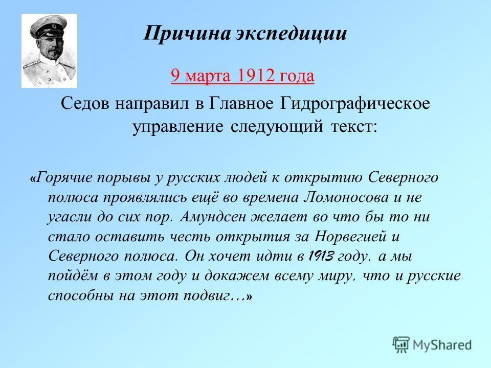 Причина экспедиции 9 марта 1912 года Седов направил в Главное Гидрографическое управление следующий текст: « Горячие порывы у русских людей к открытию Северного полюса проявлялись ещё во времена Ломоносова и не угасли до сих пор. Амундсен желает во ч