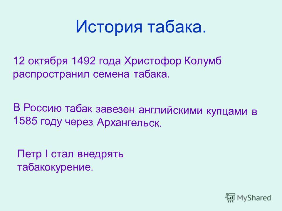 История табака. 12 октября 1492 года Христофор Колумб распространил семена табака. В Россию табак завезен английскими купцами в 1585 году через Архангельск. Петр I стал внедрять табакокурение.