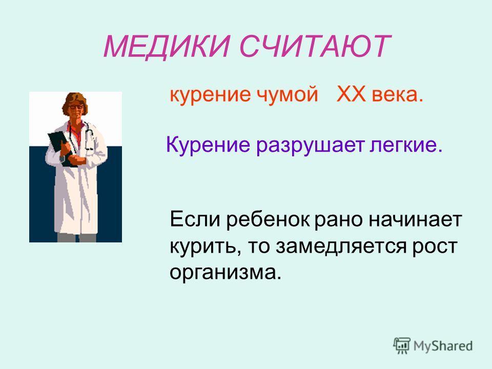 МЕДИКИ СЧИТАЮТ курение чумой ХХ века. Курение разрушает легкие. Если ребенок рано начинает курить, то замедляется рост организма.