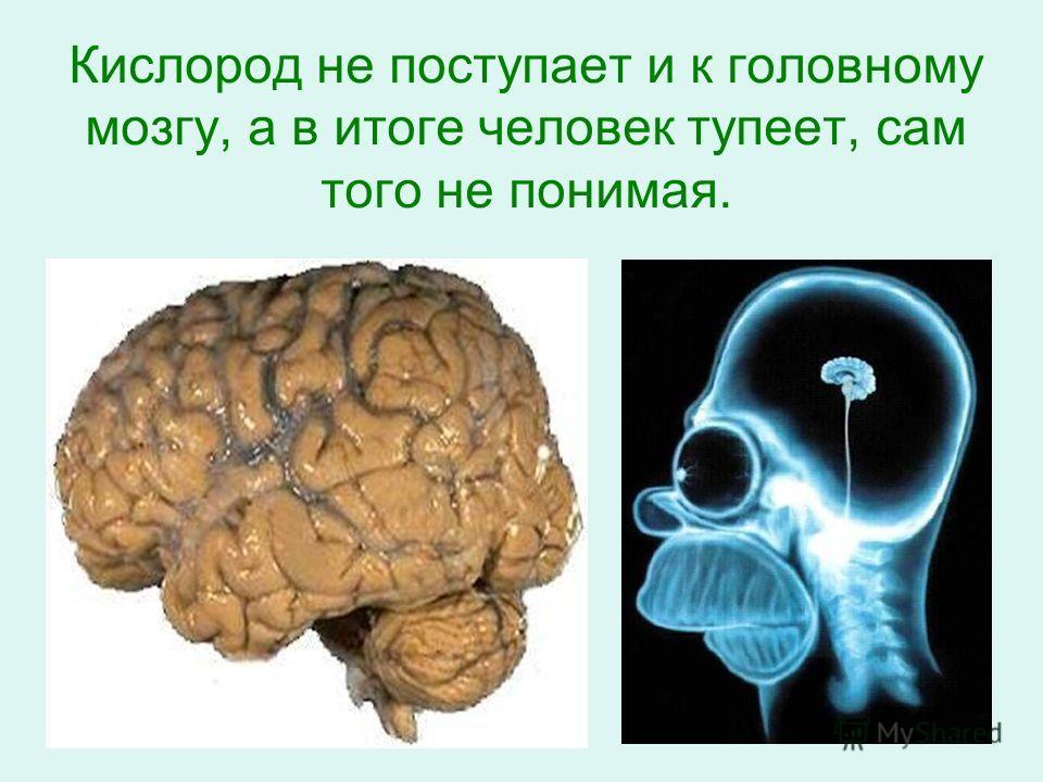 Кислород не поступает и к головному мозгу, а в итоге человек тупеет, сам того не понимая.