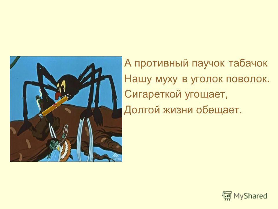 А противный паучок табачок Нашу муху в уголок поволок. Сигареткой угощает, Долгой жизни обещает.