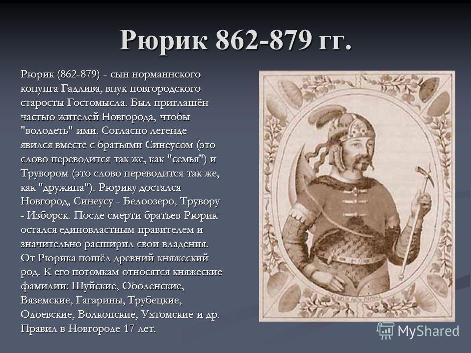 Рюрик 862-879 гг. Рюрик (862-879) - сын норманнского конунга Гадлива, внук новгородского старосты Гостомысла. Был приглашён частью жителей Новгорода, чтобы