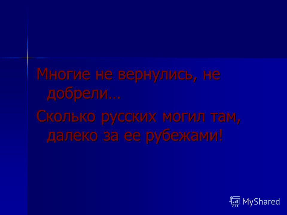 Многие не вернулись, не добрели… Сколько русских могил там, далеко за ее рубежами!