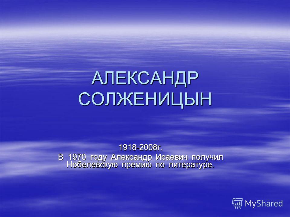АЛЕКСАНДР СОЛЖЕНИЦЫН 1918-2008г. В 1970 году Александр Исаевич получил Нобелевскую премию по литературе.