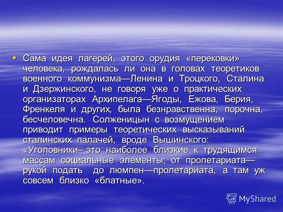 Сама идея лагерей, этого орудия «перековки» человека, рождалась ли она в головах теоретиков военного коммунизмаЛенина и Троцкого, Сталина и Дзержинского, не говоря уже о практических организаторах АрхипелагаЯгоды, Ежова, Берия, Френкеля и других, был