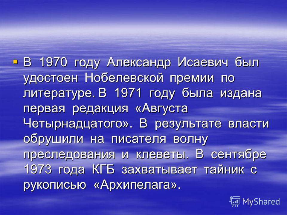 В 1970 году Александр Исаевич был удостоен Нобелевской премии по литературе. В 1971 году была издана первая редакция «Августа Четырнадцатого». В результате власти обрушили на писателя волну преследования и клеветы. В сентябре 1973 года КГБ захватывае
