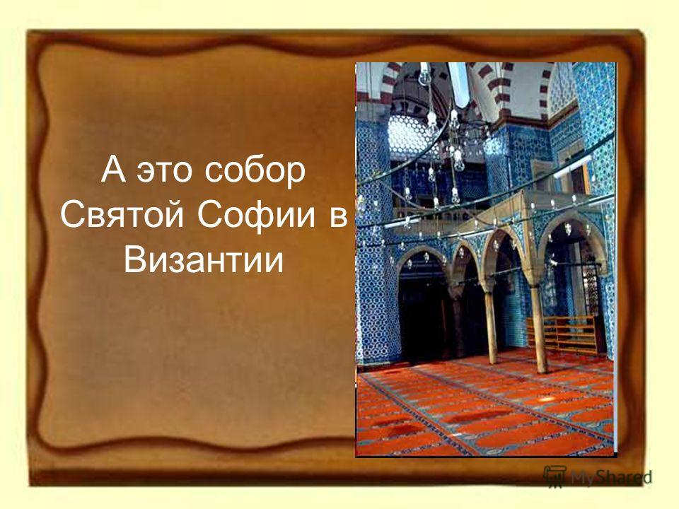 А это собор Святой Софии в Византии