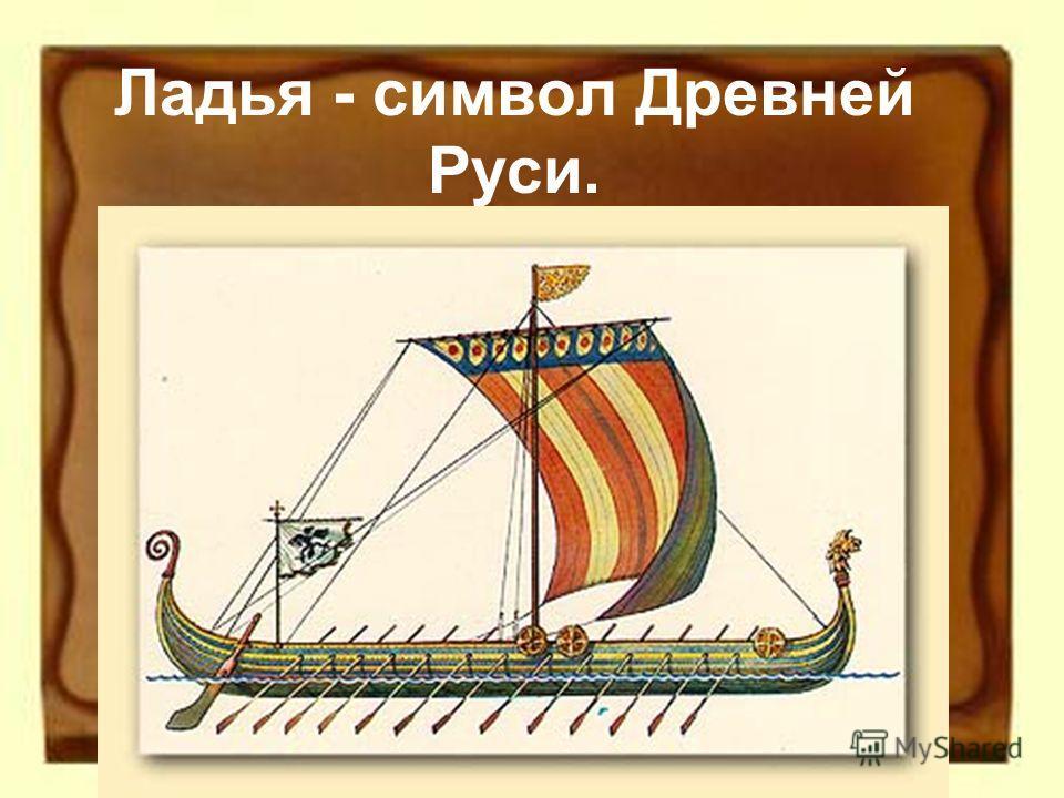 Ладья - символ Древней Руси.