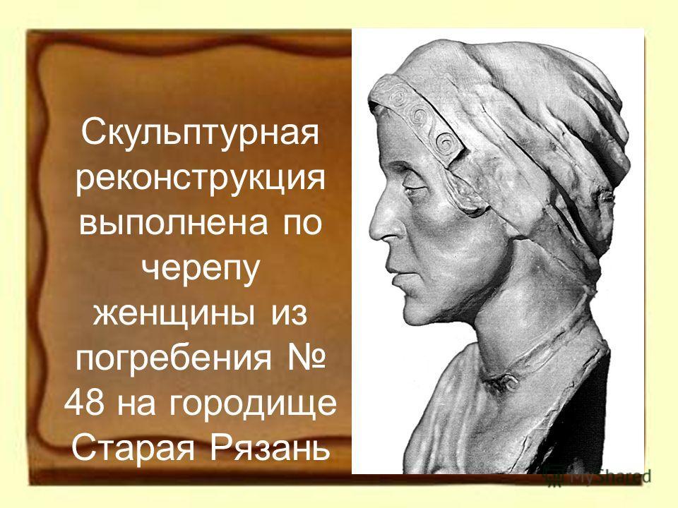 Скульптурная реконструкция выполнена по черепу женщины из погребения 48 на городище Старая Рязань
