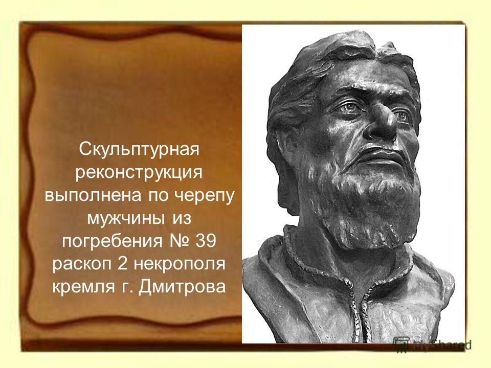 Скульптурная реконструкция выполнена по черепу мужчины из погребения 39 раскоп 2 некрополя кремля г. Дмитрова