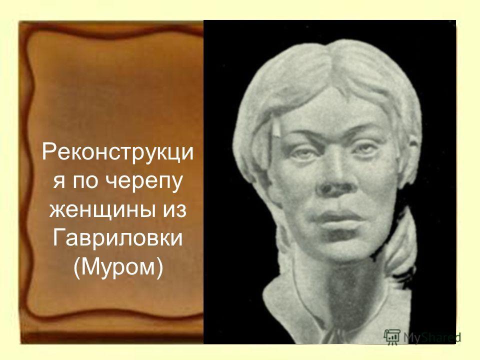 Реконструкци я по черепу женщины из Гавриловки (Муром)