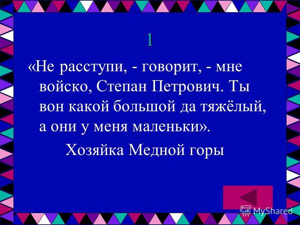 1 «Не расступи, - говорит, - мне войско, Степан Петрович. Ты вон какой большой да тяжёлый, а они у меня маленьки». Хозяйка Медной горы