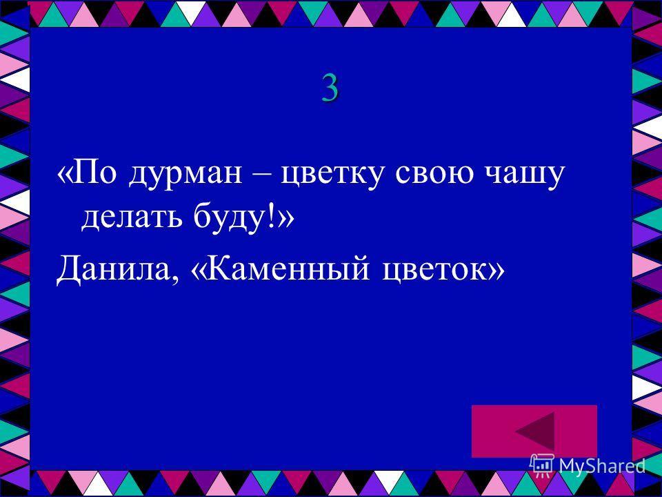 3 «По дурман – цветку свою чашу делать буду!» Данила, «Каменный цветок»