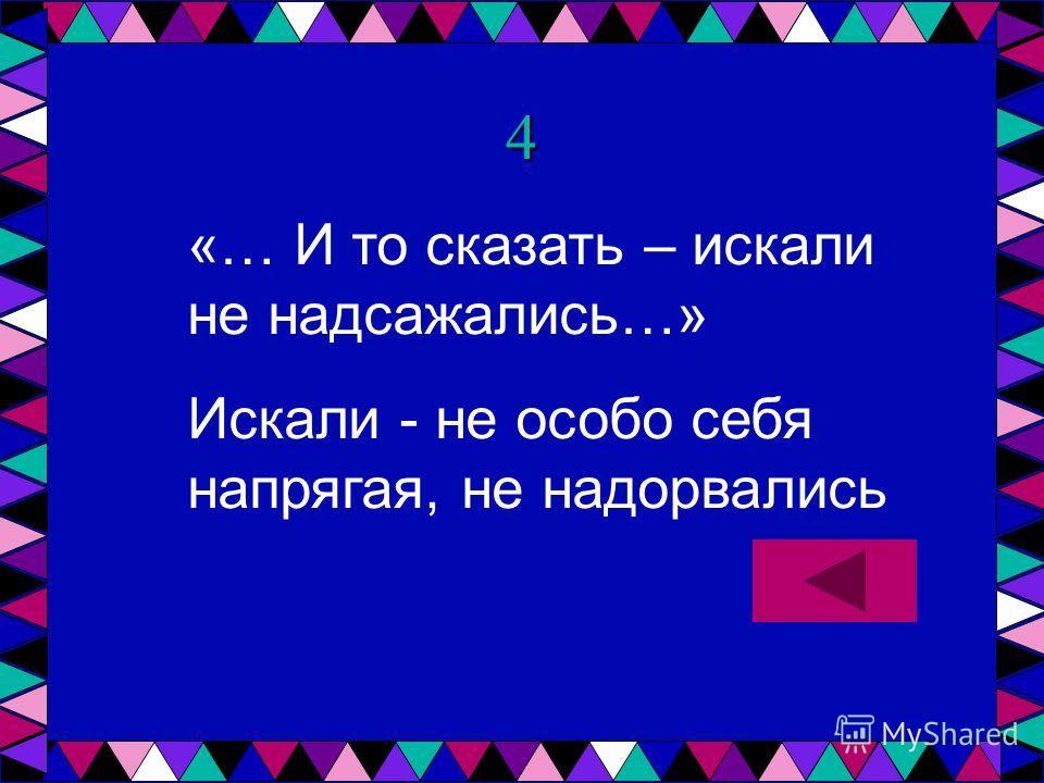 4 «… И то сказать – искали не надсажались…» Искали - не особо себя напрягая, не надорвались