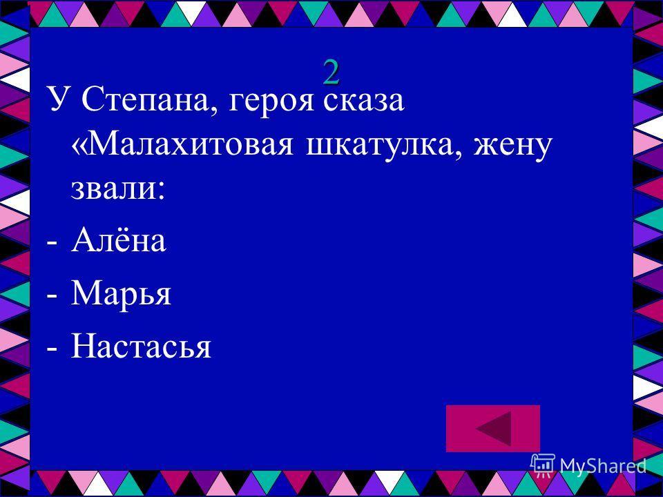 2 У Степана, героя сказа «Малахитовая шкатулка, жену звали: -А-Алёна -М-Марья -Н-Настасья