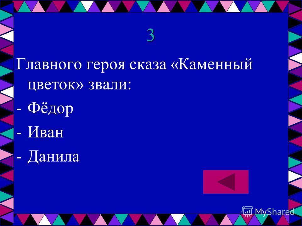 3 Главного героя сказа «Каменный цветок» звали: -Ф-Фёдор -И-Иван -Д-Данила