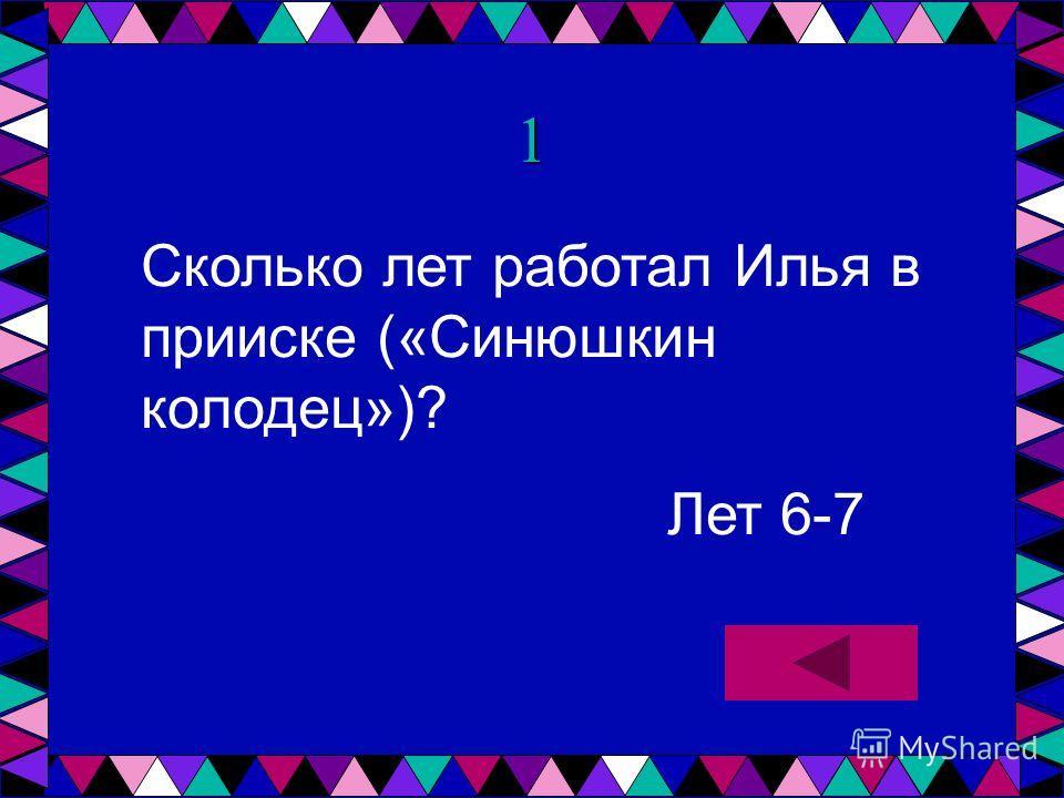 1 Сколько лет работал Илья в прииске («Синюшкин колодец»)? Лет 6-7
