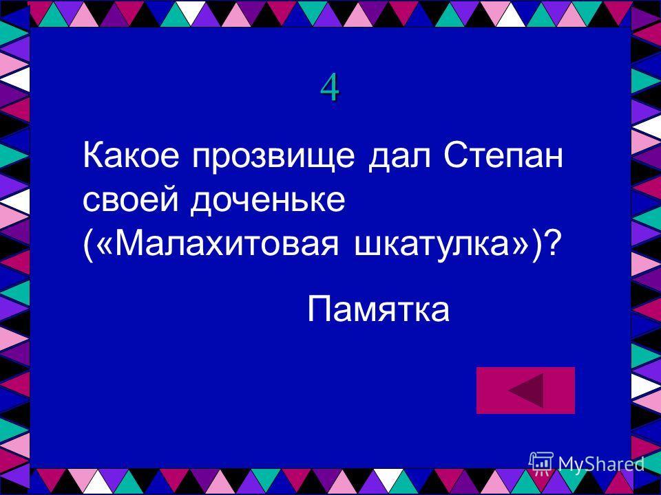 4 Какое прозвище дал Степан своей доченьке («Малахитовая шкатулка»)? Памятка