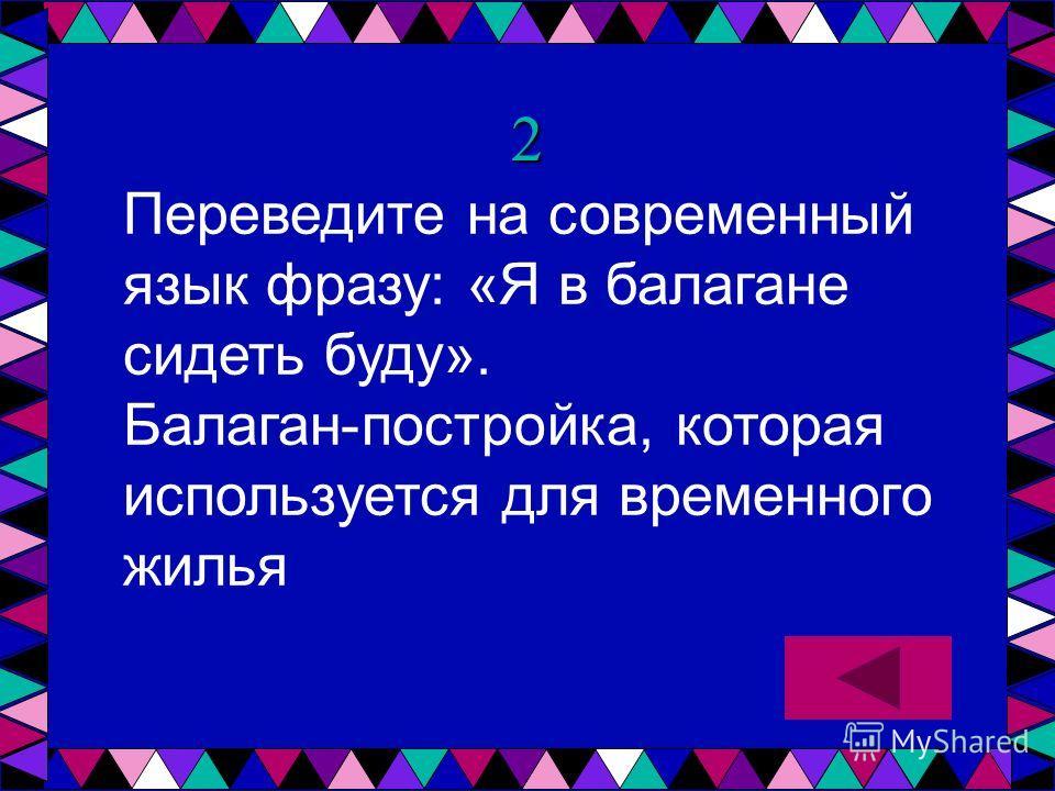 2 Переведите на современный язык фразу: «Я в балагане сидеть буду». Балаган-постройка, которая используется для временного жилья